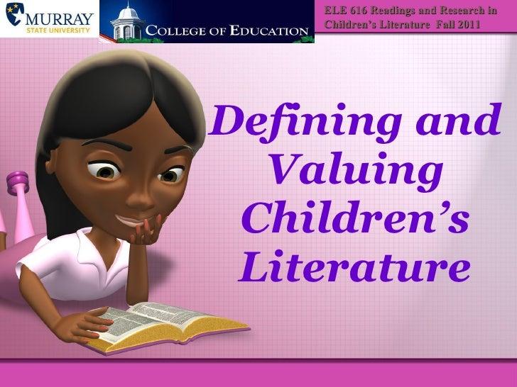 Defining and Valuing Children's Literature ELE 616 Readings and Research in Children's Literature  Fall 2011