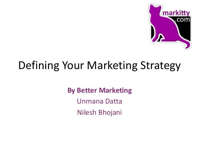 Defining Your Marketing Strategy         By Better Marketing            Unmana Datta            Nilesh Bhojani