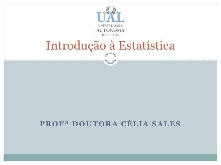 Introdução à Estatística     PROFª DOUTORA CÉLIA SALES