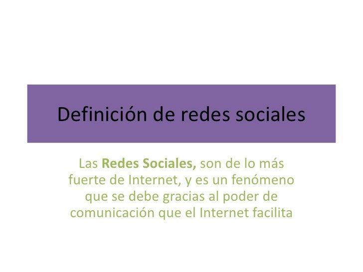 Definición de redes sociales   Las Redes Sociales, son de lo más fuerte de Internet, y es un fenómeno    que se debe graci...