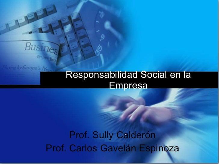 Responsabilidad Social en la Empresa Prof. Sully Calderón Prof. Carlos Gavelán Espinoza