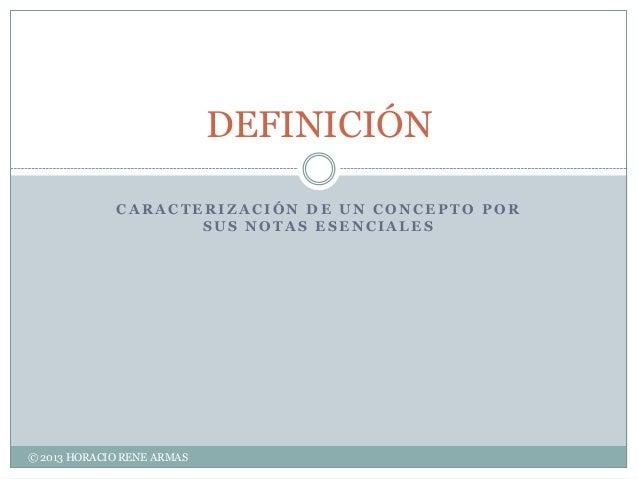 DEFINICIÓN             CARACTERIZACIÓN DE UN CONCEPTO POR                    SUS NOTAS ESENCIALES© 2013 HORACIO RENE ARMAS