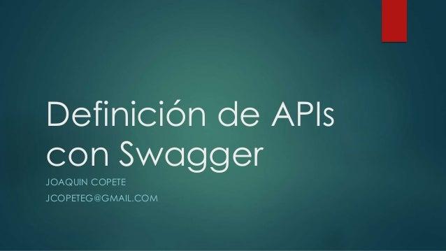 Definición de APIs con Swagger JOAQUIN COPETE JCOPETEG@GMAIL.COM