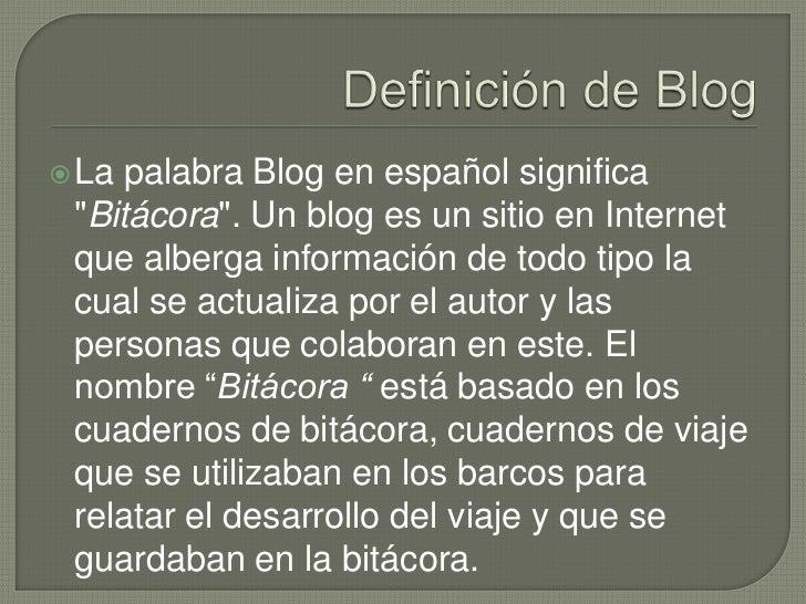 """Definición de Blog<br />La palabra Blog en español significa """"Bitácora"""". Un blog es un sitio en Internet que alberga infor..."""
