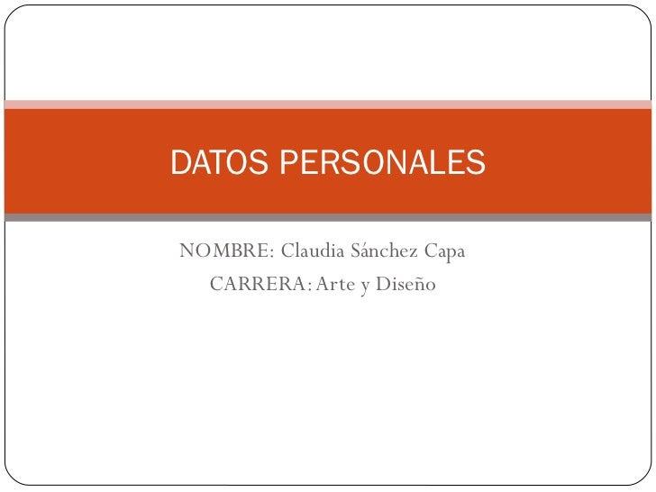 NOMBRE: Claudia Sánchez Capa CARRERA: Arte y Diseño DATOS PERSONALES