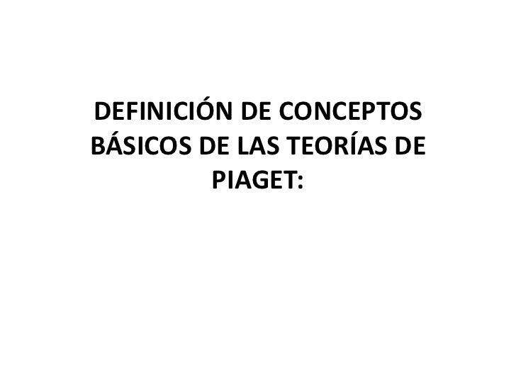 DEFINICIÓN DE CONCEPTOSBÁSICOS DE LAS TEORÍAS DE         PIAGET: