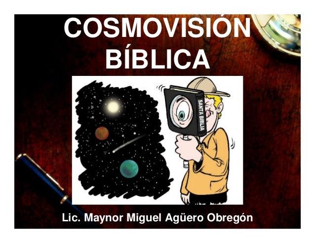 COSMOVISIÓN BÍBLICA Lic. Maynor Miguel Agüero Obregón
