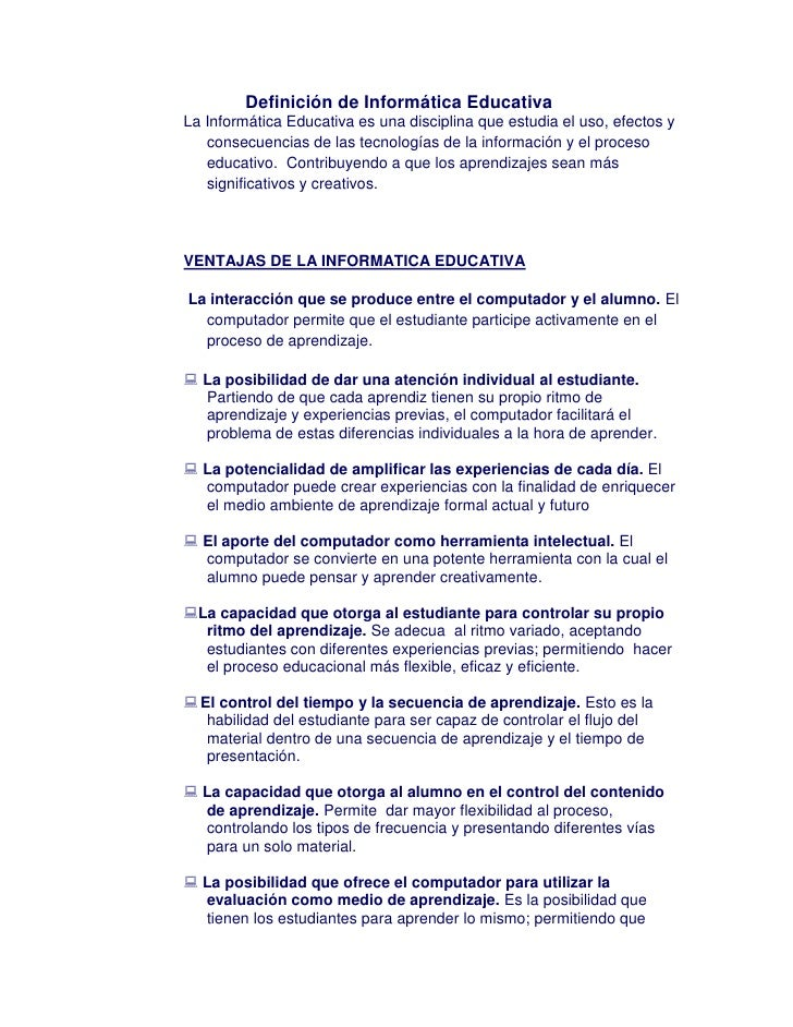 Definición de Informática Educativa La Informática Educativa es una disciplina que estudia el uso, efectos y    consecuenc...
