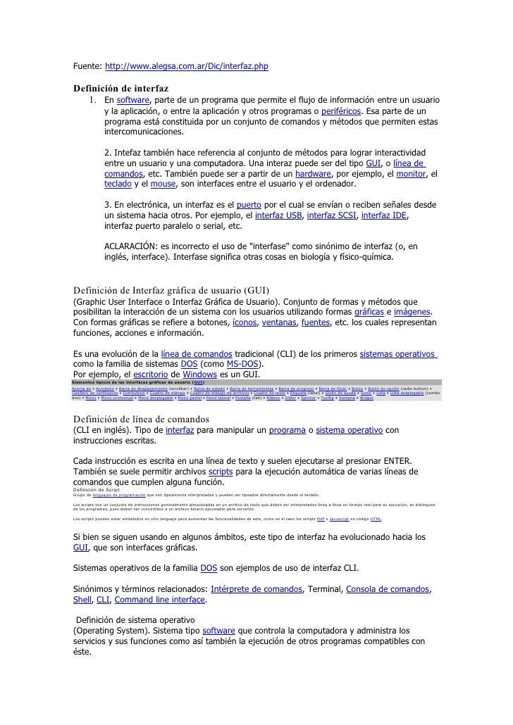 Fuente: http://www.alegsa.com.ar/Dic/interfaz.php  Definición de interfaz    1. En software, parte de un programa que perm...