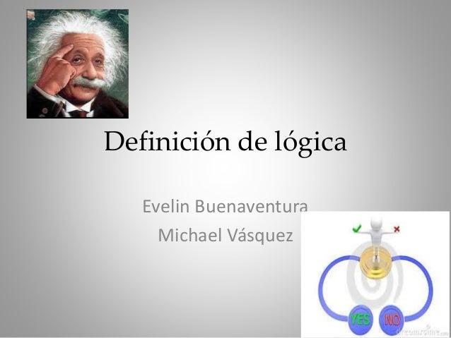 Definición de lógica Evelin Buenaventura Michael Vásquez