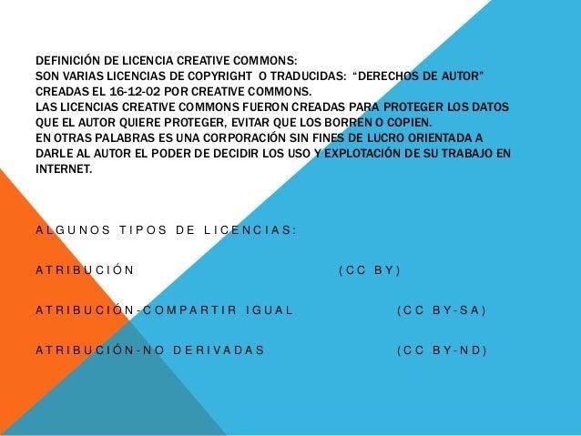 """DEFINICIÓN DE LICENCIA CREATIVE COMMONS: SON VARIAS LICENCIAS DE COPYRIGHT O TRADUCIDAS: """"DERECHOS DE AUTOR"""" CREADAS EL 16..."""
