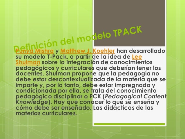Punya Mishra y Matthew J. Koehler han desarrollado su modelo T-Pack, a partir de la idea de Lee Shulman sobre la integraci...