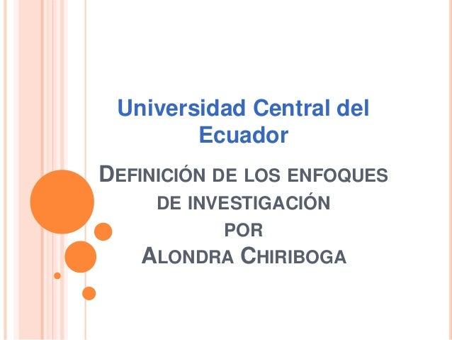 DEFINICIÓN DE LOS ENFOQUES DE INVESTIGACIÓN POR ALONDRA CHIRIBOGA Universidad Central del Ecuador