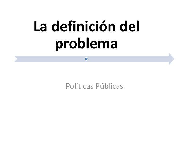 La definición del   problema     Políticas Públicas