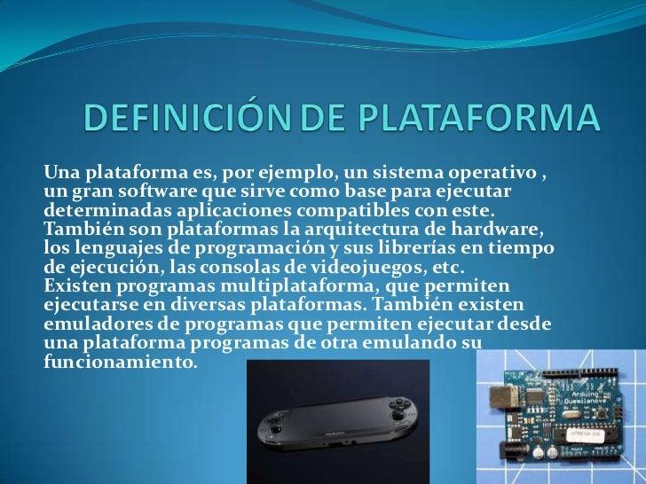 Una plataforma es, por ejemplo, un sistema operativo ,un gran software que sirve como base para ejecutardeterminadas aplic...