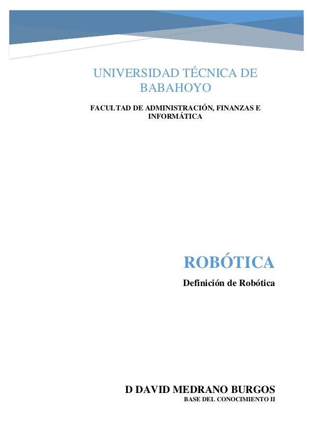 ROBÓTICA Definición de Robótica D DAVID MEDRANO BURGOS BASE DEL CONOCIMIENTO II UNIVERSIDAD TÉCNICA DE BABAHOYO FACULTAD D...