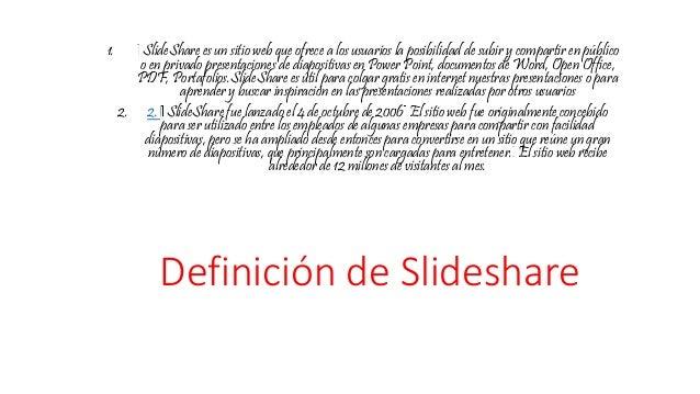 Definición de Slideshare 1. SlideShare es un sitio web que ofrece a los usuarios la posibilidad de subir y compartir en pú...