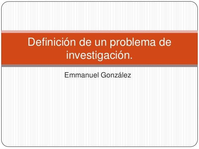 Emmanuel González Definición de un problema de investigación.