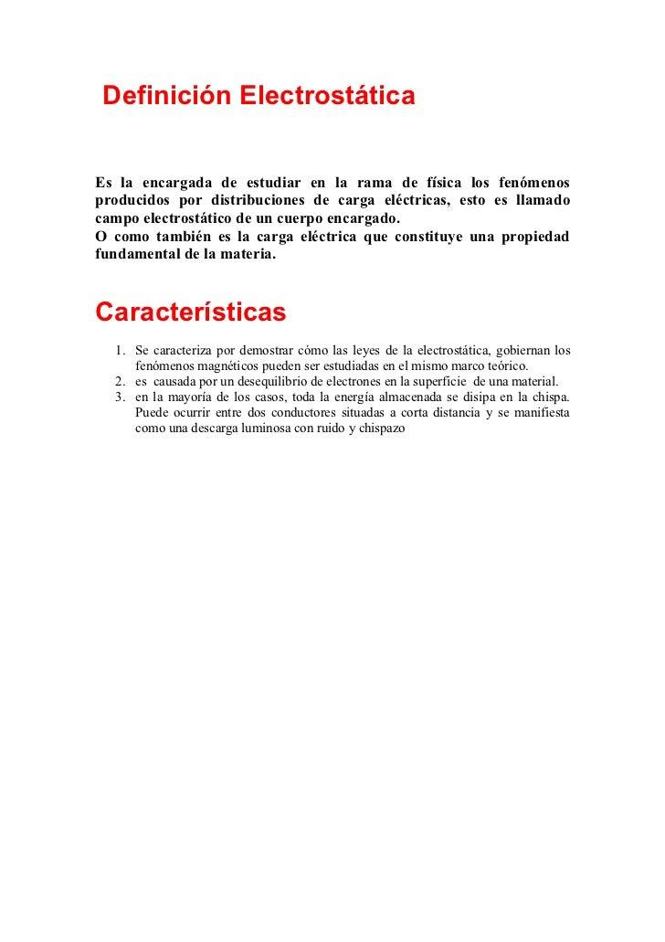 Definición ElectrostáticaEs la encargada de estudiar en la rama de física los fenómenosproducidos por distribuciones de ca...