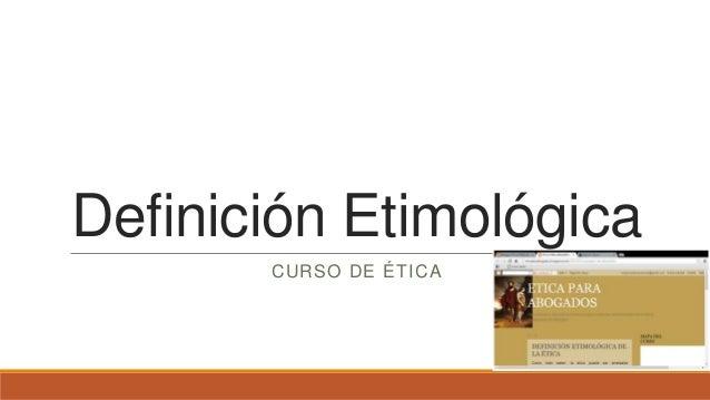 Definición Etimológica       CURSO DE ÉTICA