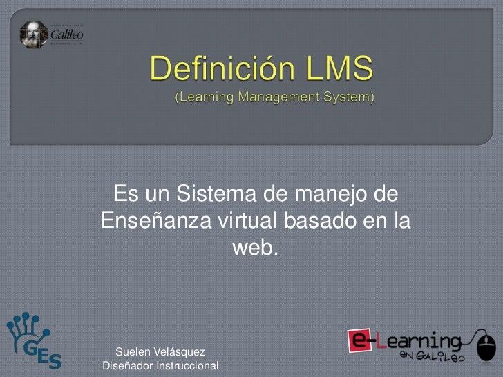 Definición LMS(Learning Management System)<br />Es un Sistema de manejo de Enseñanza virtual basado en la web.<br />Suelen...