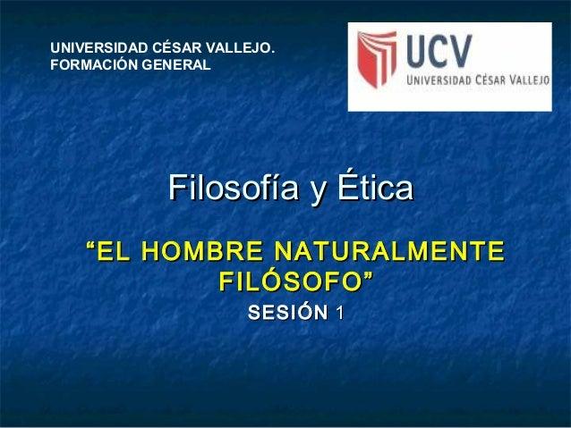 """Filosofía y ÉticaFilosofía y Ética """"""""EL HOMBRE NATURALMENTEEL HOMBRE NATURALMENTE FILÓSOFO""""FILÓSOFO"""" SESIÓNSESIÓN 11 UNIVE..."""