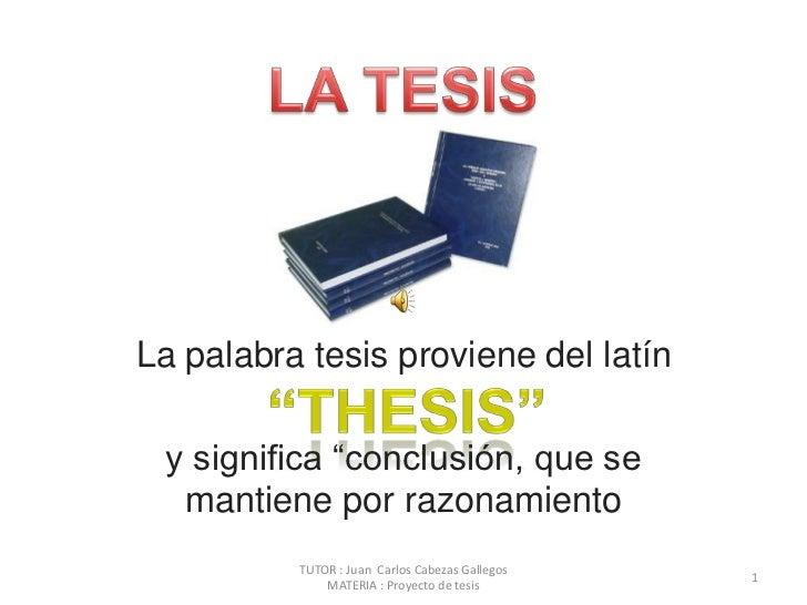 """LA TESIS<br />La palabra tesis proviene del latín<br />y significa """"conclusión, que se mantiene por razonamiento<br />""""THE..."""
