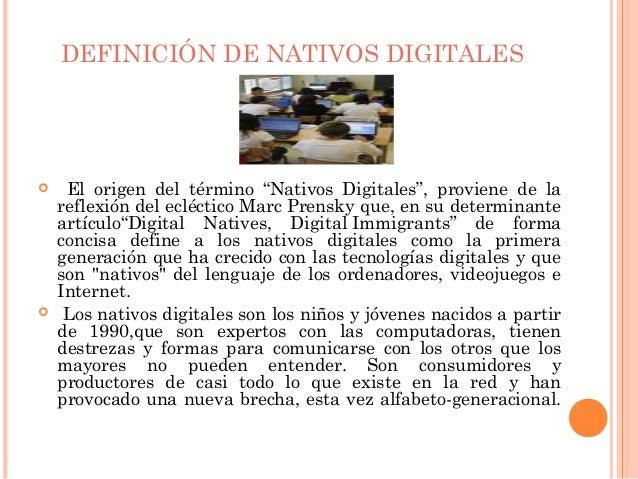"""DEFINICIÓN DE NATIVOS DIGITALES    El origen del término """"Nativos Digitales"""", proviene de la    reflexión del ecléctico M..."""