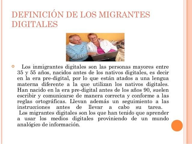 DEFINICIÓN DE LOS MIGRANTESDIGITALES     Los inmigrantes digitales son las personas mayores entre    35 y 55 años, nacido...