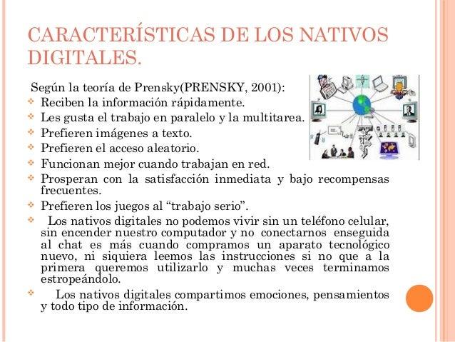 CARACTERÍSTICAS DE LOS NATIVOSDIGITALES.Según la teoría de Prensky(PRENSKY, 2001): Reciben la información rápidamente. L...