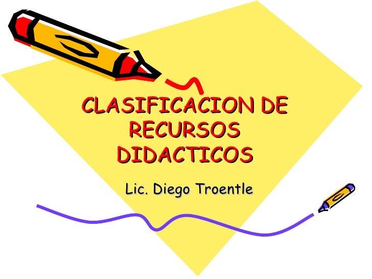 CLASIFICACION DE RECURSOS DIDACTICOS Lic. Diego Troentle