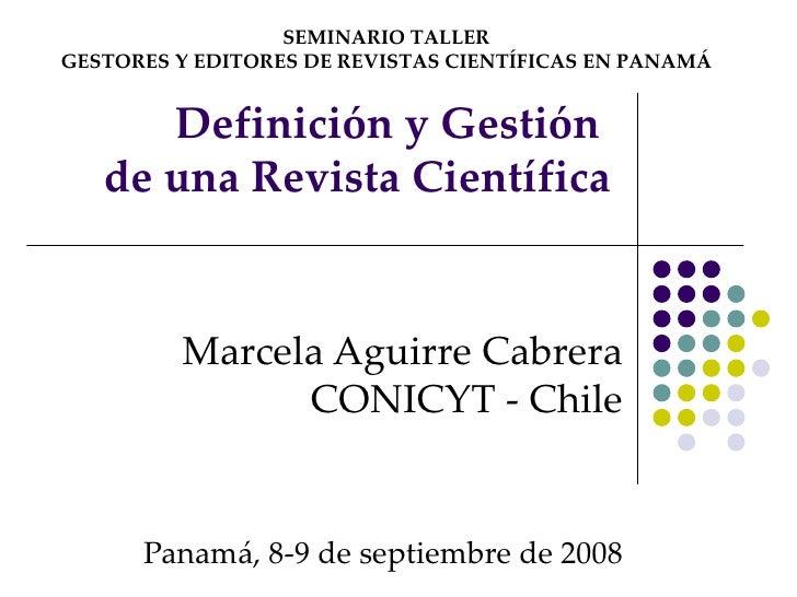 Definición y Gestión  de una Revista Científica Marcela Aguirre Cabrera CONICYT - Chile Panamá, 8-9 de septiembre de 2008 ...