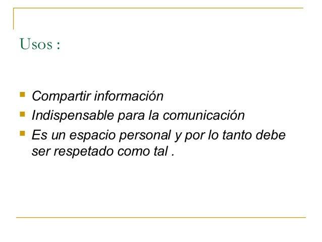 Usos :     Compartir información Indispensable para la comunicación Es un espacio personal y por lo tanto debe ser resp...