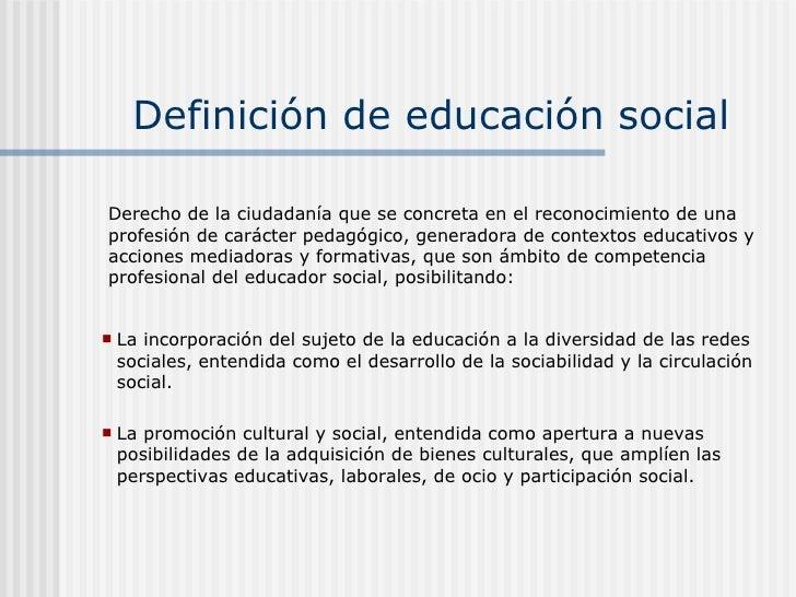 Definición de educación social <ul><li>La incorporación del sujeto de la educación a la diversidad de las redes sociales, ...