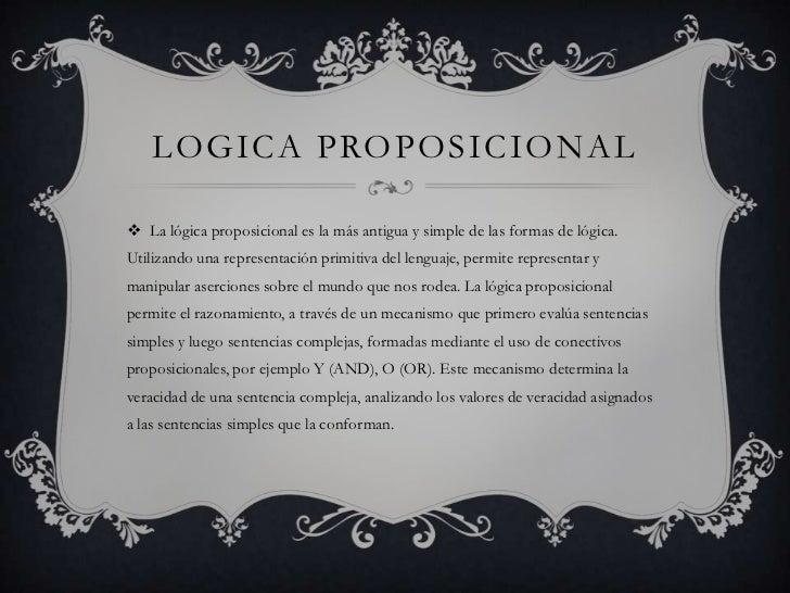 LOGICA PROPOSICIONAL La lógica proposicional es la más antigua y simple de las formas de lógica.Utilizando una representa...