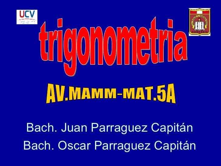 Bach. Juan Parraguez Capitán Bach. Oscar Parraguez Capitán trigonometria AV.MAMM-MAT.5A
