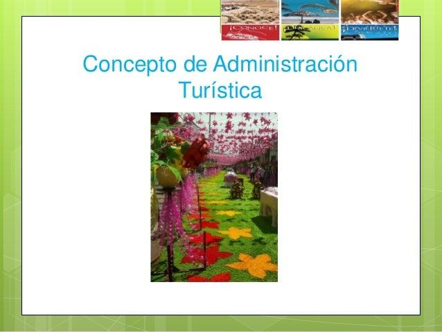 DEFINICIÓN  La administración turística es un negocio en el cual se involucran las personas, ya que esta elaborado para o...
