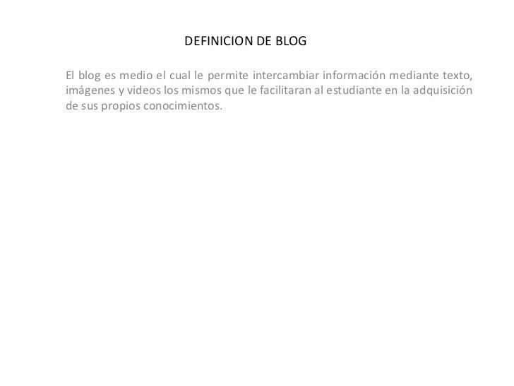 DEFINICION DE BLOG<br />El blog es medio el cual le permite intercambiar información mediante texto, imágenes y videos los...