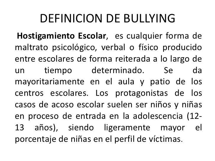 DEFINICION DE BULLYING<br />Hostigamiento Escolar,  es cualquier forma de maltrato psicológico, verbal o físico producido ...