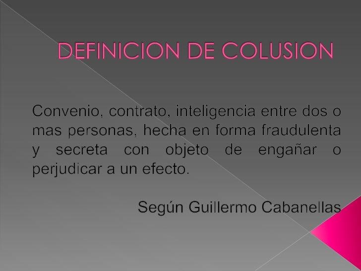 DEFINICION DE COLUSION  <br />Convenio, contrato, inteligencia entre dos o mas personas, hecha en forma fraudulenta y secr...