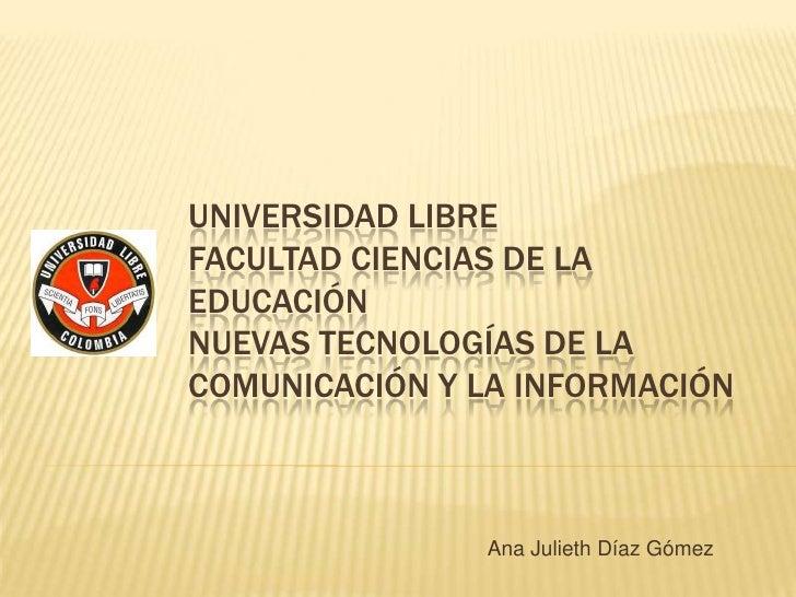 UNIVERSIDAD LIBREFACULTAD CIENCIAS DE LAEDUCACIÓNNUEVAS TECNOLOGÍAS DE LACOMUNICACIÓN Y LA INFORMACIÓN               Ana J...