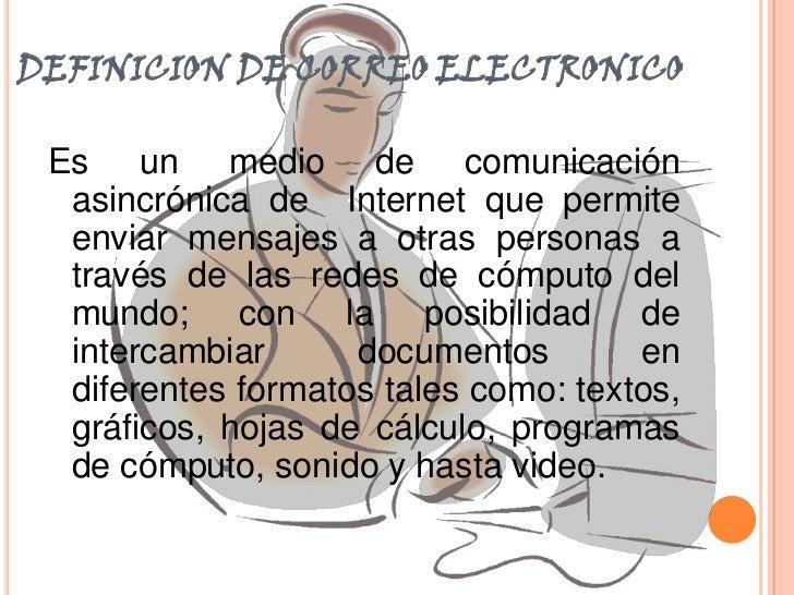 DEFINICION DE CORREO ELECTRONICO<br />Es un medio de comunicación asincrónica de  Internet que permite enviar mensajes a o...