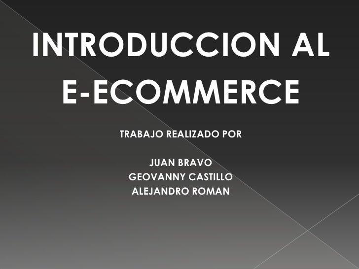 INTRODUCCION AL <br />E-ECOMMERCE<br />TRABAJO REALIZADO POR<br />JUAN BRAVO<br />GEOVANNY CASTILLO<br />ALEJANDRO ROMAN<b...