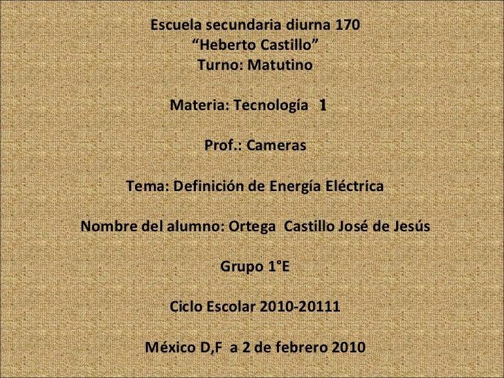 "Escuela secundaria diurna 170 "" Heberto Castillo"" Turno: Matutino Materia: Tecnología  1  Prof.: Cameras Tema: Definición ..."