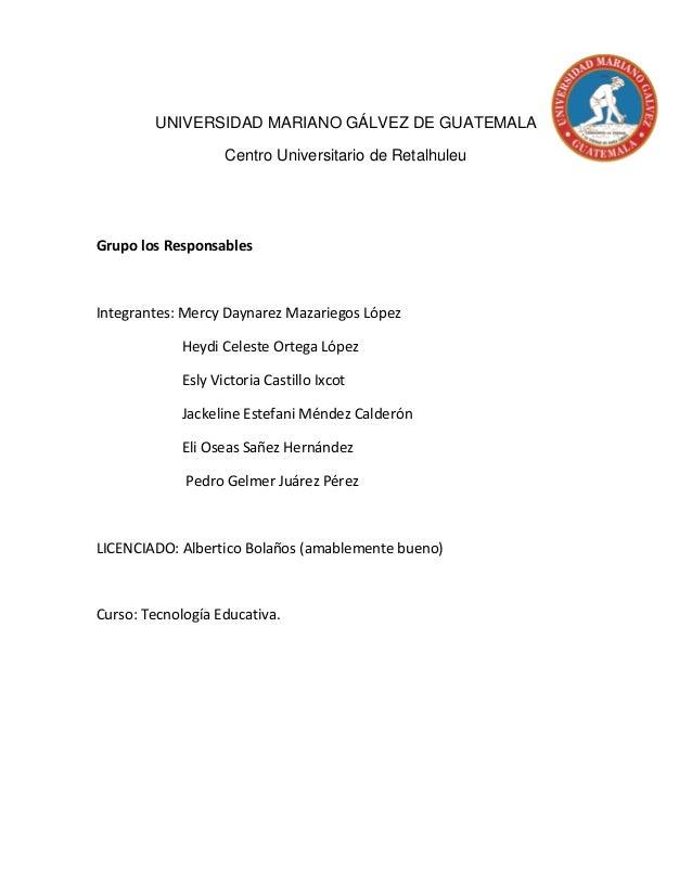 UNIVERSIDAD MARIANO GÁLVEZ DE GUATEMALA Centro Universitario de Retalhuleu Grupo los Responsables Integrantes: Mercy Dayna...