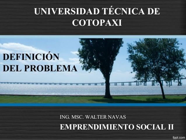 DEFINICIÓNDEL PROBLEMAING. MSC. WALTER NAVASEMPRENDIMIENTO SOCIAL IIUNIVERSIDAD TÉCNICA DECOTOPAXI