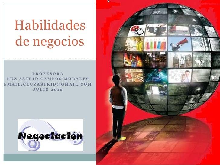 Habilidades de negocios<br />Profesora<br />Luz Astrid Campos Morales<br />Email:cluzastrid@gmail.com<br />Julio 2010<br />