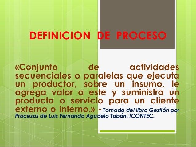 DEFINICION DE PROCESO «Conjunto de actividades secuenciales o paralelas que ejecuta un productor, sobre un insumo, le agre...