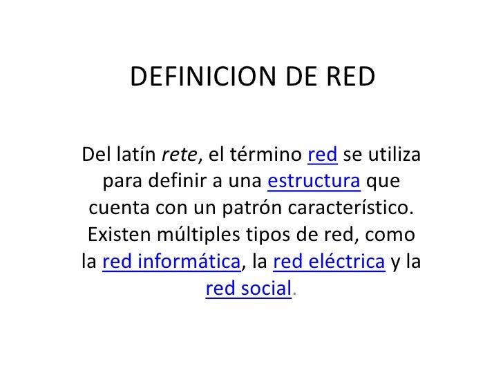 DEFINICION DE REDDel latín rete, el término red se utiliza   para definir a una estructura que cuenta con un patrón caract...