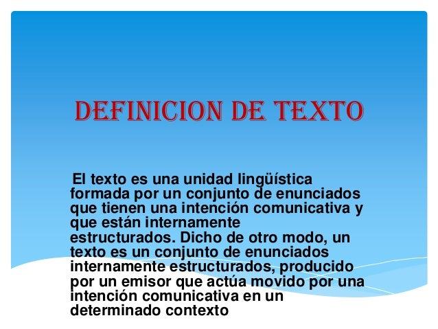 DEFINICION DE TEXTO El texto es una unidad lingüística formada por un conjunto de enunciados que tienen una intención comu...